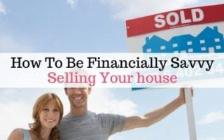 How To Be Financially Savvy Selling Your Home